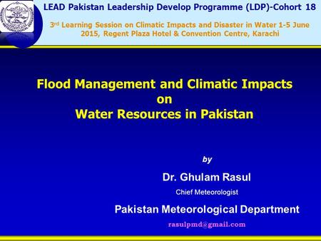 By Dr. Ghulam Rasul Chief Meteorologist Pakistan Meteorological Department Flood Management and Climatic Impacts on Water Resources.