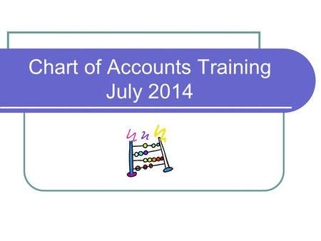 Chart of Accounts Training July 2014. Why a Uniform Chart? Provides the Legislature, general public, and other agencies with a consistent guideline of.