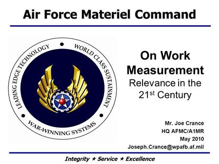 Integrity  Service  Excellence On Work Measurement Relevance in the 21 st Century Mr. Joe Crance HQ AFMC/A1MR May 2010 Air.