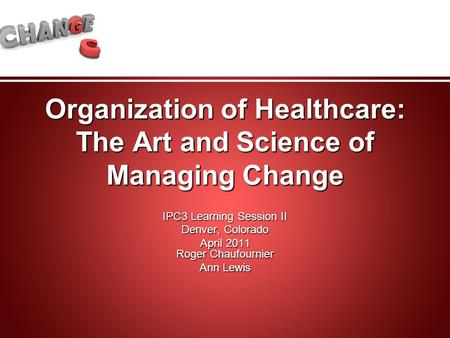 Organization of Healthcare: The Art and Science of Managing Change IPC3 Learning Session II Denver, Colorado April 2011 Roger Chaufournier Ann Lewis.