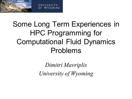 Some Long Term Experiences in HPC Programming for Computational Fluid Dynamics Problems Dimitri Mavriplis University of Wyoming.