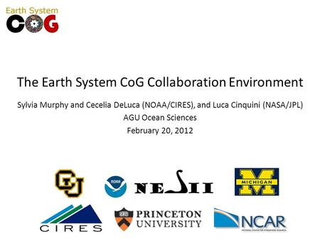 The Earth System CoG Collaboration Environment Sylvia Murphy and Cecelia DeLuca (NOAA/CIRES), and Luca Cinquini (NASA/JPL) AGU Ocean Sciences February.