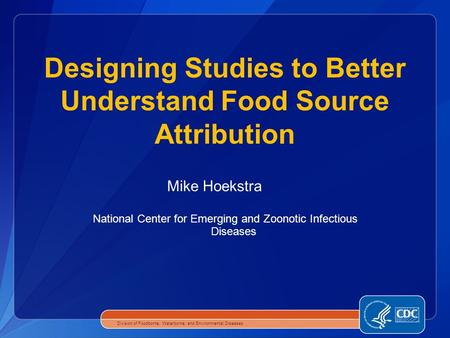 National Center for Emerging and Zoonotic Infectious Diseases Designing Studies to Better Understand Food Source Attribution Division of Foodborne, Waterborne,