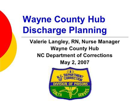 Wayne County Hub Discharge Planning Valerie Langley, RN, Nurse Manager Wayne County Hub NC Department of Corrections May 2, 2007.