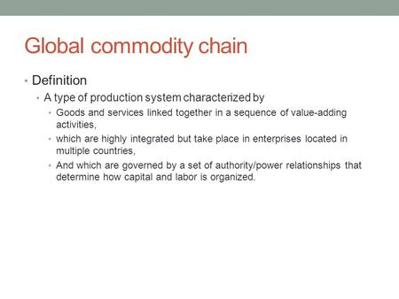 Global commodity chain Definition A type of production system characterized by Goods and services linked together in a sequence of value-adding activities,