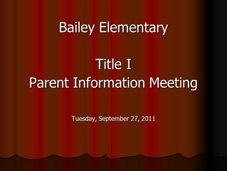 Bailey Elementary Title I Parent Information Meeting Tuesday, September 27, 2011.