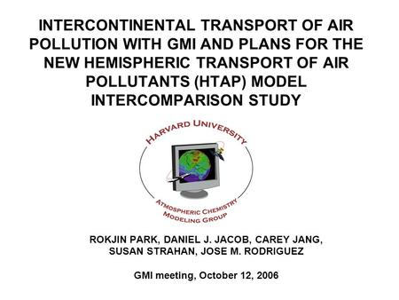 INTERCONTINENTAL TRANSPORT OF AIR POLLUTION WITH GMI AND PLANS FOR THE NEW HEMISPHERIC TRANSPORT OF AIR POLLUTANTS (HTAP) MODEL INTERCOMPARISON STUDY ROKJIN.