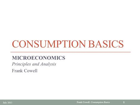 Frank Cowell: Consumption Basics CONSUMPTION BASICS MICROECONOMICS Principles and Analysis Frank Cowell July 2015 1.
