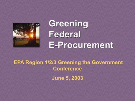Greening Federal E-Procurement EPA Region 1/2/3 Greening the Government Conference June 5, 2003.