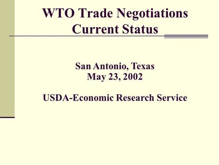 WTO Trade Negotiations Current Status San Antonio, Texas May 23, 2002 USDA-Economic Research Service.