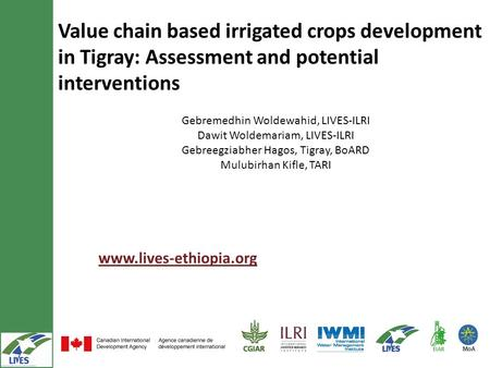 Value chain based irrigated crops development in Tigray: Assessment and potential interventions www.lives-ethiopia.org Gebremedhin Woldewahid, LIVES-ILRI.