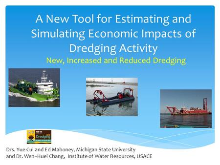 A New Tool for Estimating and Simulating Economic Impacts of Dredging Activity New, Increased and Reduced Dredging Drs. Yue Cui and Ed Mahoney, Michigan.