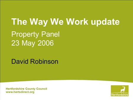 The Way We Work update Property Panel 23 May 2006 David Robinson Hertfordshire County Council www.hertsdirect.org.