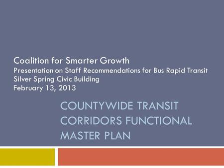 COUNTYWIDE TRANSIT CORRIDORS FUNCTIONAL MASTER PLAN Coalition for Smarter Growth Presentation on Staff Recommendations for Bus Rapid Transit Silver Spring.