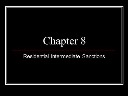 Chapter 8 Residential Intermediate Sanctions. Introduction Intermediate Sanctions are sentencing options between prison and probation that provide punishment.