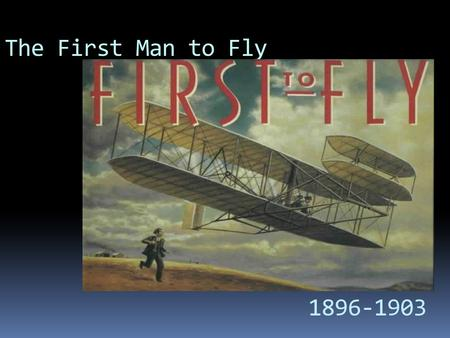 The First Man to Fly 1896-1903. Who are Wright Brothers?  Two Americans brothers.  Inventors of the world's first successful airplane. Wilbur and his.