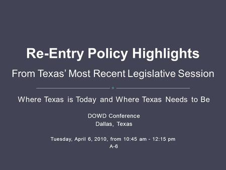 Where Texas is Today and Where Texas Needs to Be DOWD Conference Dallas, Texas Tuesday, April 6, 2010, from 10:45 am - 12:15 pm A-6 Re-Entry Policy Highlights.