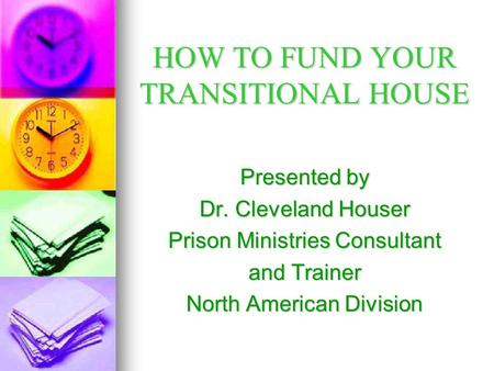 HOW TO FUND YOUR TRANSITIONAL HOUSE Presented by Dr. Cleveland Houser Prison Ministries Consultant and Trainer North American Division.