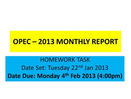 OPEC – 2013 MONTHLY REPORT HOMEWORK TASK Date Set: Tuesday 22 nd Jan 2013 Date Due: Monday 4 th Feb 2013 (4:00pm)