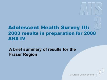 McCreary Centre Society Adolescent Health Survey III: 2003 results in preparation for 2008 AHS IV A brief summary of results for the Fraser Region.