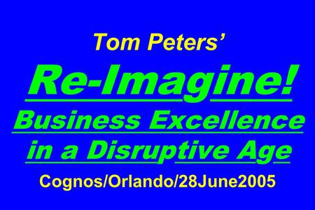 Tom Peters' Re-Imagine! Business Excellence in a Disruptive Age Cognos/Orlando/28June2005.