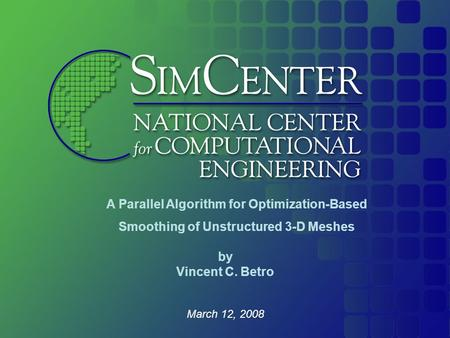 March 12, 2008 A Parallel Algorithm for Optimization-Based Smoothing of Unstructured 3-D Meshes by Vincent C. Betro.