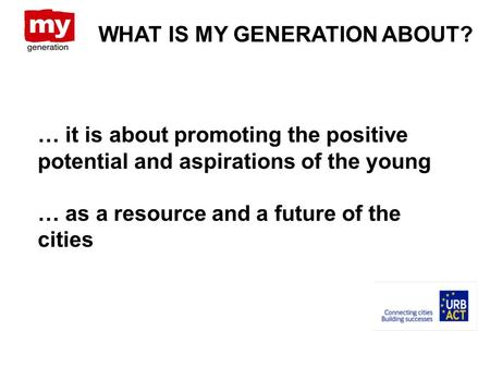 WHAT IS MY GENERATION ABOUT? … it is about promoting the positive potential and aspirations of the young … as a resource and a future of the cities.