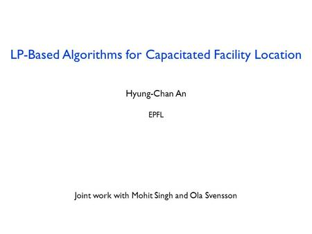 LP-Based Algorithms for Capacitated Facility Location Hyung-Chan An EPFL July 29, 2013 Joint work with Mohit Singh and Ola Svensson.