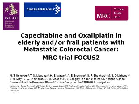Capecitabine and Oxaliplatin in elderly and/or frail patients with Metastatic Colorectal Cancer: MRC trial FOCUS2 M. T. Seymour 1, T. S. Maughan 2, H.