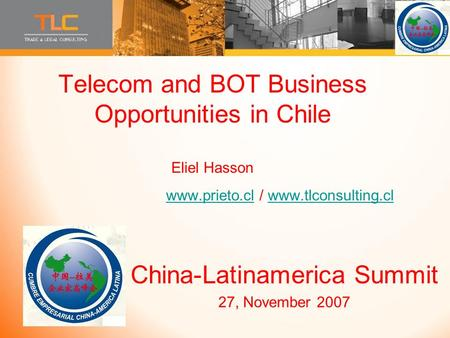 Telecom and BOT Business Opportunities in Chile Eliel Hasson www.prieto.cl / www.tlconsulting.cl www.prieto.clwww.tlconsulting.cl China-Latinamerica Summit.
