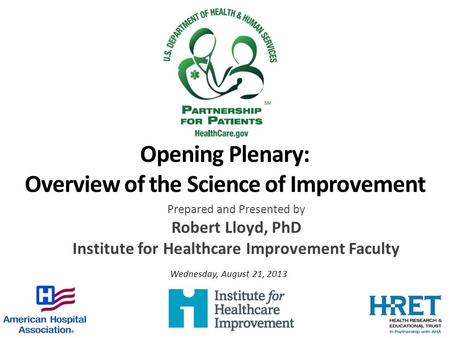 Opening Plenary: Overview of the Science of Improvement Prepared and Presented by Robert Lloyd, PhD Institute for Healthcare Improvement Faculty Wednesday,