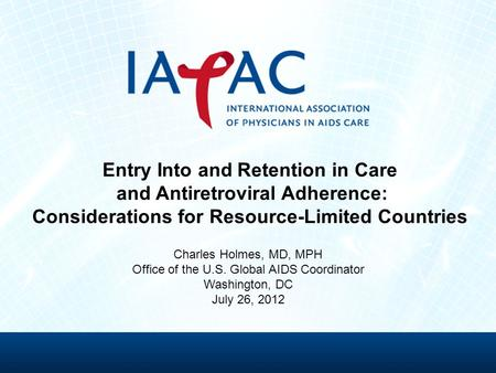 Entry Into and Retention in Care and Antiretroviral Adherence: Considerations for Resource-Limited Countries Charles Holmes, MD, MPH Office of the U.S.