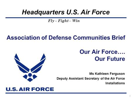 Headquarters U.S. Air Force Fly – Fight – Win Ms Kathleen Ferguson Deputy Assistant Secretary of the Air Force Installations Association of Defense Communities.