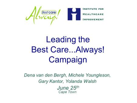 Leading the Best Care...Always! Campaign Dena van den Bergh, Michele Youngleson, Gary Kantor, Yolanda Walsh June 25 th Cape Town.