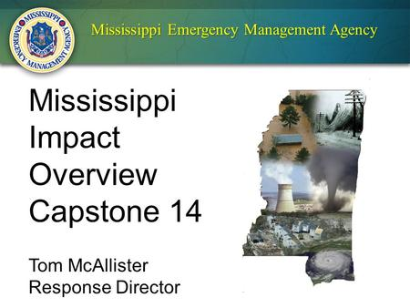 Mississippi Emergency Management Agency Mississippi Impact Overview Capstone 14 Tom McAllister Response Director.