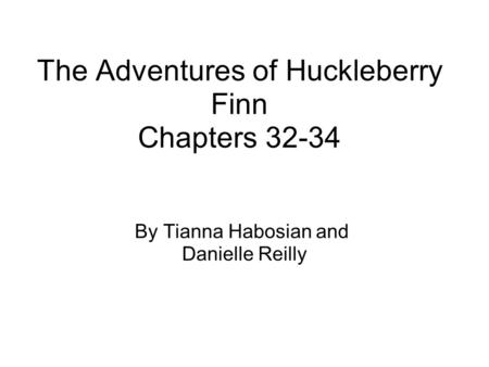 The Adventures of Huckleberry Finn Chapters 32-34 By Tianna Habosian and Danielle Reilly.