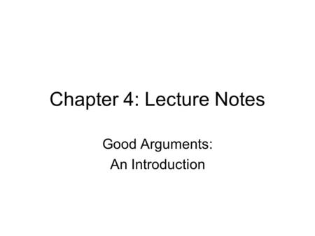 Chapter 4: Lecture Notes Good Arguments: An Introduction.