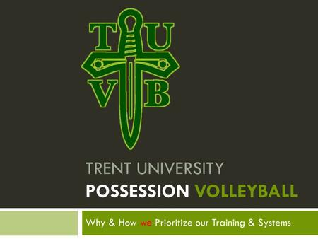 Why & How we Prioritize our Training & Systems TRENT UNIVERSITY POSSESSION VOLLEYBALL.