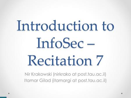Introduction to InfoSec – Recitation 7 Nir Krakowski (nirkrako at post.tau.ac.il) Itamar Gilad (itamargi at post.tau.ac.il)