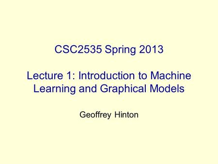 CSC2535 Spring 2013 Lecture 1: Introduction to Machine Learning and Graphical Models Geoffrey Hinton.