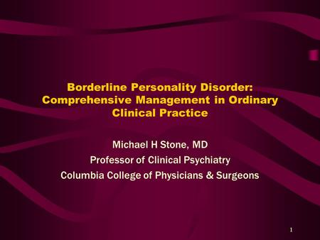 1 Borderline Personality Disorder: Comprehensive Management in Ordinary Clinical Practice Michael H Stone, MD Professor of Clinical Psychiatry Columbia.