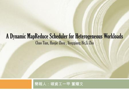 A Dynamic MapReduce Scheduler for Heterogeneous Workloads Chao Tian, Haojie Zhou, Yongqiang He,Li Zha 簡報人:碩資工一甲 董耀文.