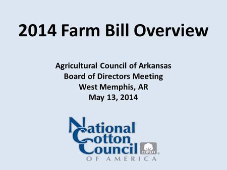 2014 Farm Bill Overview Agricultural Council of Arkansas Board of Directors Meeting West Memphis, AR May 13, 2014.