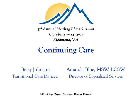 Continuing Care Betsy Johnson Transitional Case Manager Working Together for What Works Amanda Blue, MSW, LCSW Director of Specialized Services 3 rd Annual.