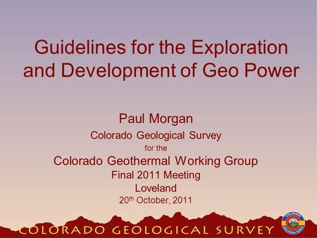 Guidelines for the Exploration and Development of Geo Power Paul Morgan Colorado Geological Survey for the Colorado Geothermal Working Group Final 2011.