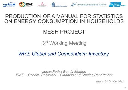 1 PRODUCTION OF A MANUAL FOR STATISTICS ON ENERGY CONSUMPTION IN HOUSEHOLDS MESH PROJECT 3 rd Working Meeting Vienna, 3 rd October 2012 WP2: Global and.