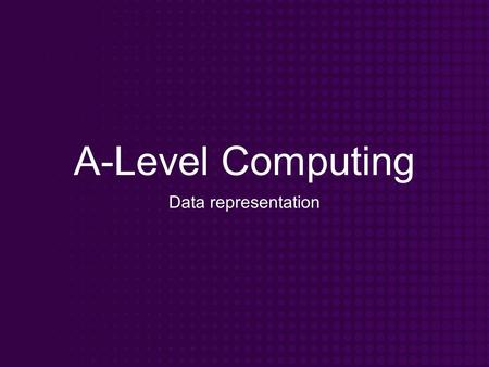 A-Level Computing Data representation. Objectives Know how data can be represented in a computer system Understand the need for various forms of representation.