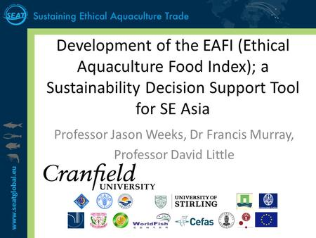 Www.seatglobal.eu Development of the EAFI (Ethical Aquaculture Food Index); a Sustainability Decision Support Tool for SE Asia Professor Jason Weeks, Dr.