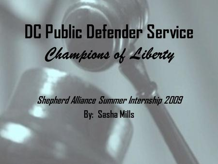 DC Public Defender Service Champions of Liberty Shepherd Alliance Summer Internship 2009 By: Sasha Mills.