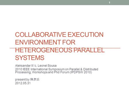 COLLABORATIVE EXECUTION ENVIRONMENT FOR HETEROGENEOUS PARALLEL SYSTEMS Aleksandar Ili´c, Leonel Sousa 2010 IEEE International Symposium on Parallel & Distributed.